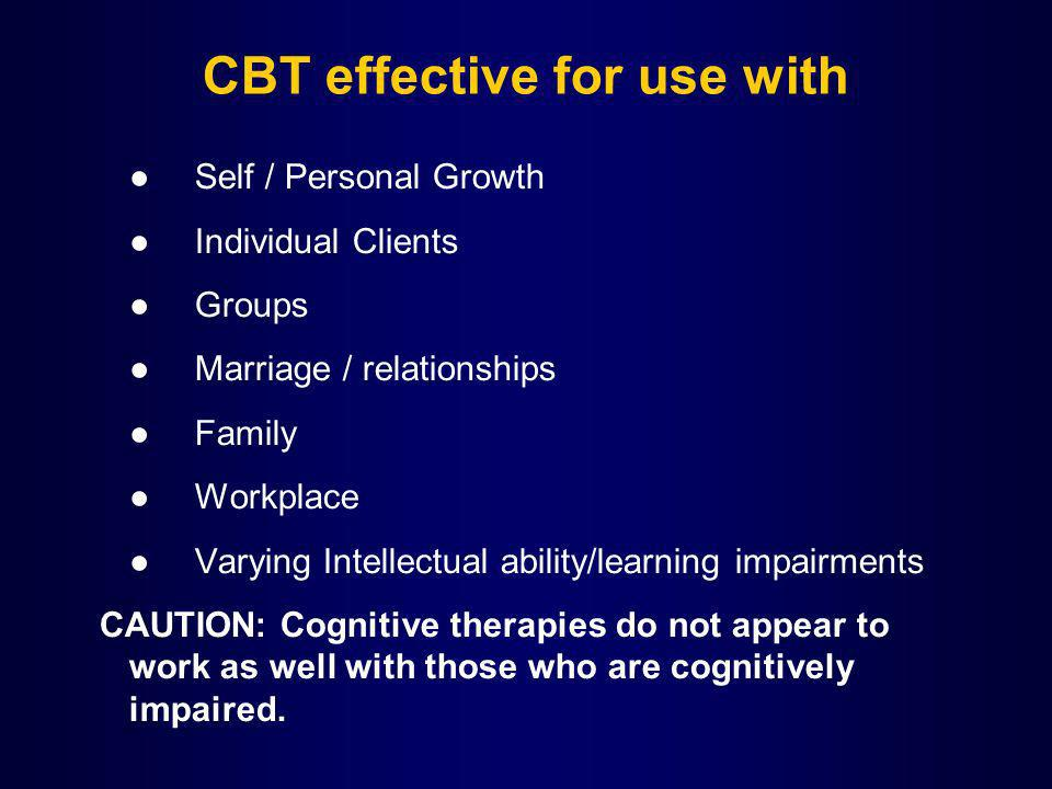 CBT effective for use with Self / Personal Growth Individual Clients Groups Marriage / relationships Family Workplace Varying Intellectual ability/learning impairments CAUTION: Cognitive therapies do not appear to work as well with those who are cognitively impaired.