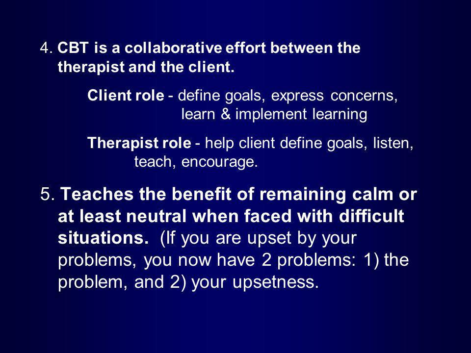 4. CBT is a collaborative effort between the therapist and the client.