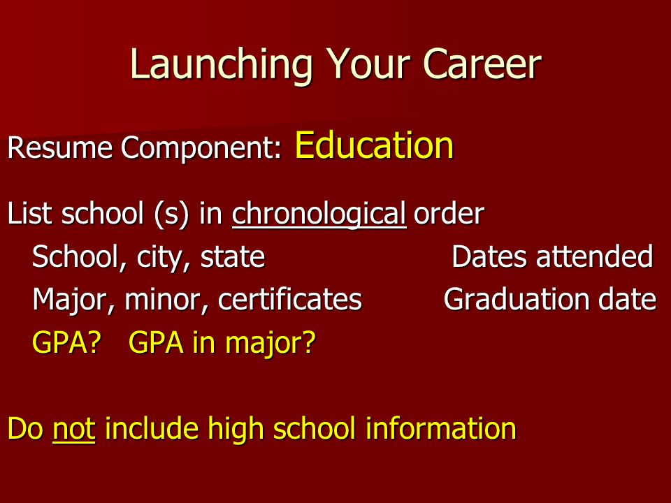 Launching Your Career Resume Component: Education List school (s) in chronological order School, city, state Dates attended Major, minor, certificates Graduation date GPA.