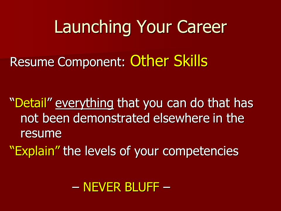 Launching Your Career Resume Component: Other Skills Detail everything that you can do that has not been demonstrated elsewhere in the resumeDetail everything that you can do that has not been demonstrated elsewhere in the resume Explain the levels of your competencies – NEVER BLUFF – – NEVER BLUFF –