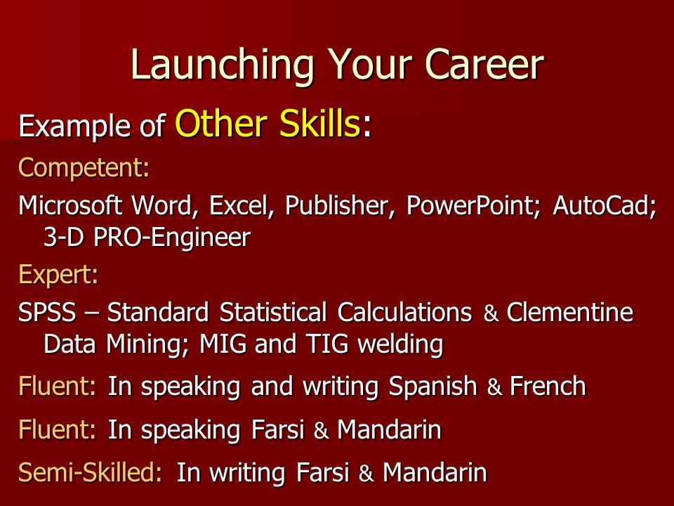 Launching Your Career Example of Other Skills: Competent: Microsoft Word, Excel, Publisher, PowerPoint; AutoCad; 3-D PRO-Engineer Expert: SPSS – Standard Statistical Calculations & Clementine Data Mining; MIG and TIG welding Fluent: In speaking and writing Spanish & French Fluent: In speaking Farsi & Mandarin Semi-Skilled: In writing Farsi & Mandarin