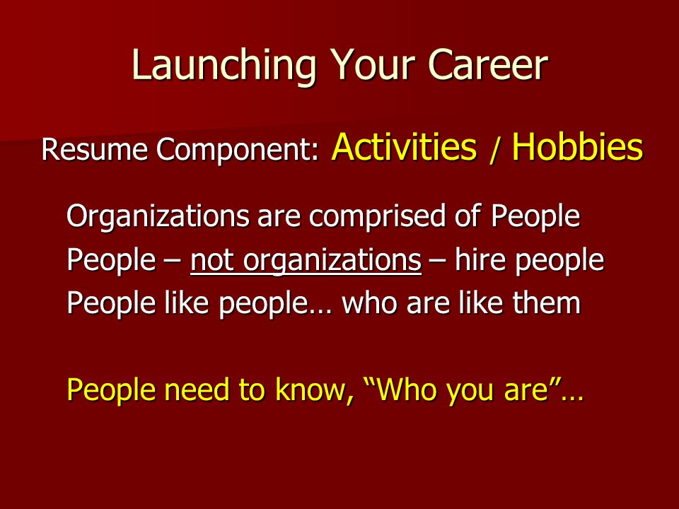 Launching Your Career Resume Component: Activities / Hobbies Organizations are comprised of People People – not organizations – hire people People like people… who are like them People need to know, Who you are…