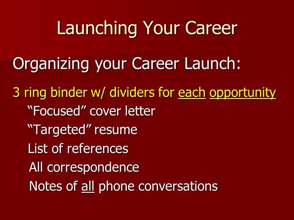 Launching Your Career Organizing your Career Launch: 3 ring binder w/ dividers for each opportunity Focused cover letter Focused cover letter Targeted resume Targeted resume List of references List of references All correspondence All correspondence Notes of all phone conversations Notes of all phone conversations