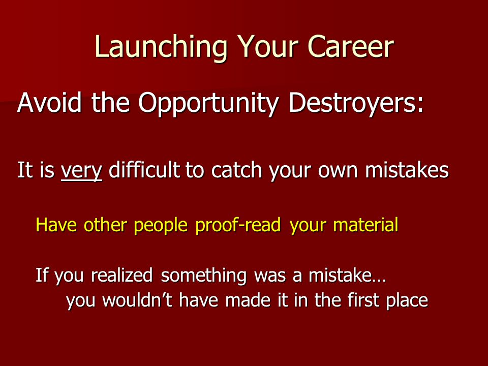 Launching Your Career Avoid the Opportunity Destroyers: It is very difficult to catch your own mistakes Have other people proof-read your material If you realized something was a mistake… you wouldnt have made it in the first place you wouldnt have made it in the first place