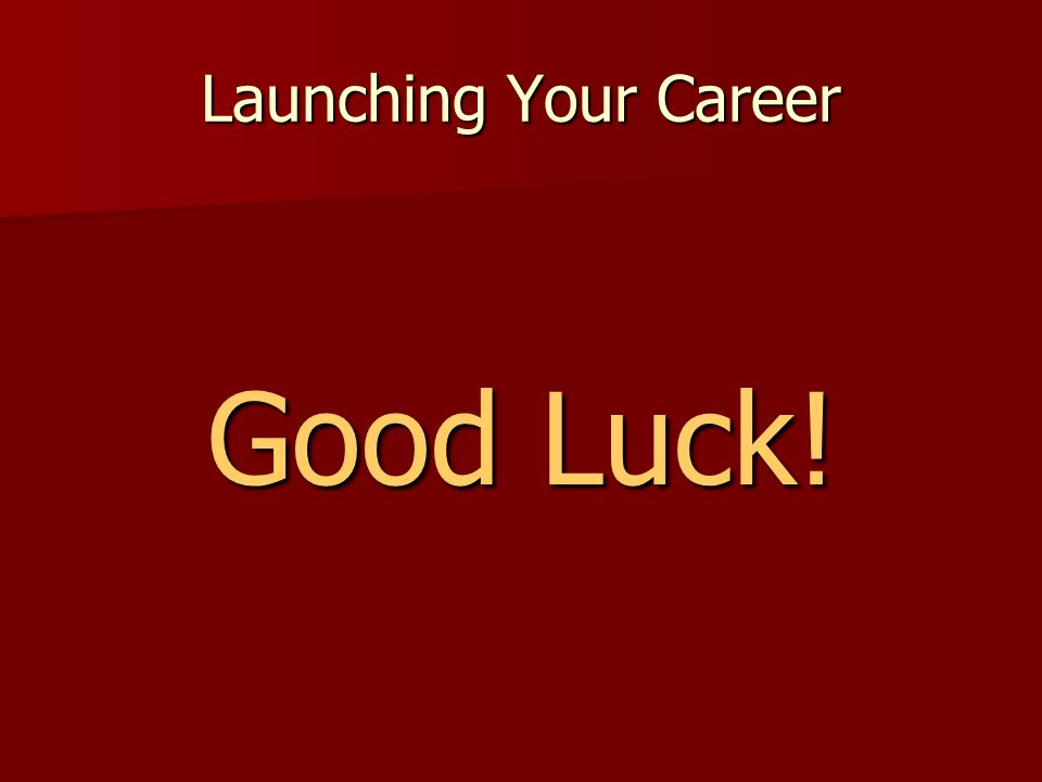 Launching Your Career Good Luck! Good Luck!