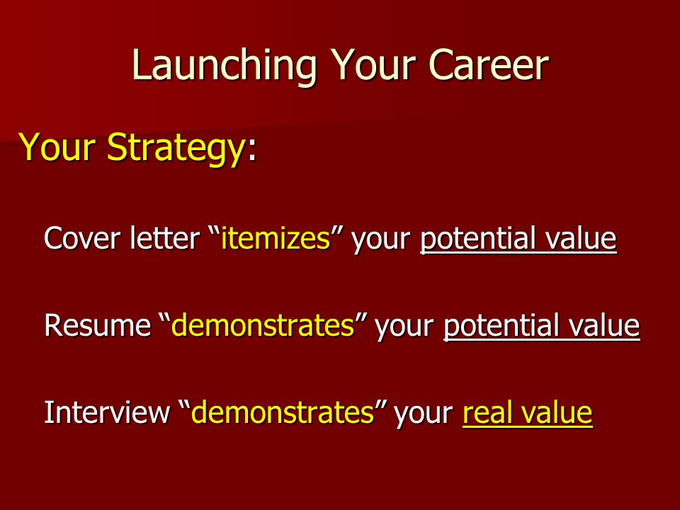 Launching Your Career Your Strategy: Cover letter itemizes your potential value Resume demonstrates your potential value Interview demonstrates your real value