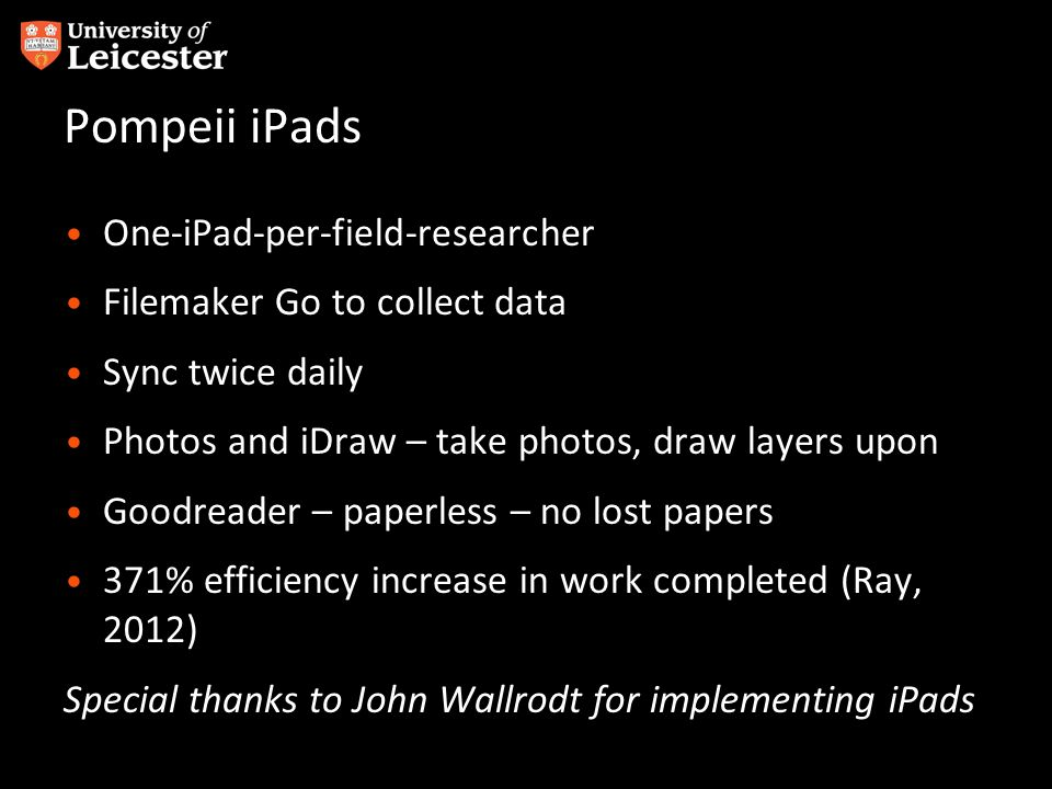 Pompeii iPads One-iPad-per-field-researcher Filemaker Go to collect data Sync twice daily Photos and iDraw – take photos, draw layers upon Goodreader – paperless – no lost papers 371% efficiency increase in work completed (Ray, 2012) Special thanks to John Wallrodt for implementing iPads