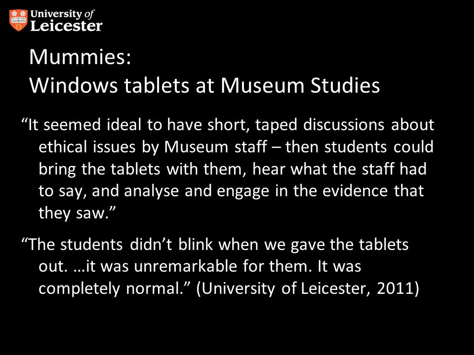 Mummies: Windows tablets at Museum Studies It seemed ideal to have short, taped discussions about ethical issues by Museum staff – then students could bring the tablets with them, hear what the staff had to say, and analyse and engage in the evidence that they saw.