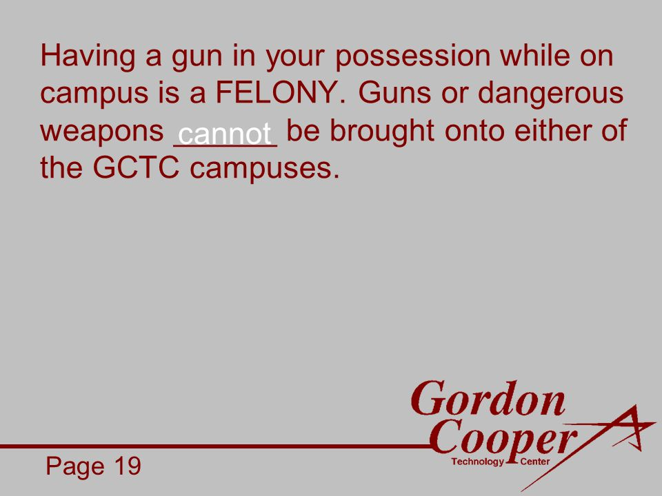 Having a gun in your possession while on campus is a FELONY.