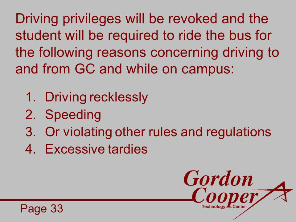 Driving privileges will be revoked and the student will be required to ride the bus for the following reasons concerning driving to and from GC and while on campus: 1.Driving recklessly 2.Speeding 3.Or violating other rules and regulations 4.Excessive tardies Page 33