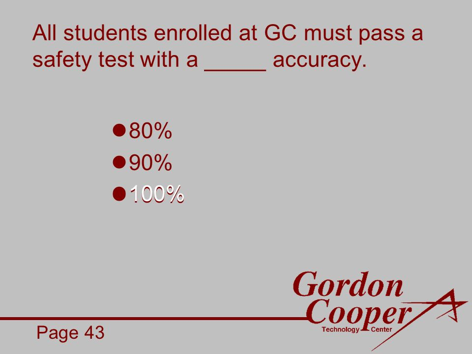 All students enrolled at GC must pass a safety test with a _____ accuracy. 80% 90% 100% Page 43
