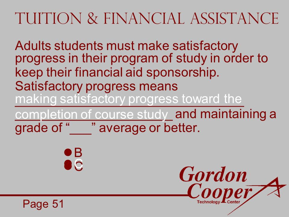 Tuition & Financial Assistance Adults students must make satisfactory progress in their program of study in order to keep their financial aid sponsorship.