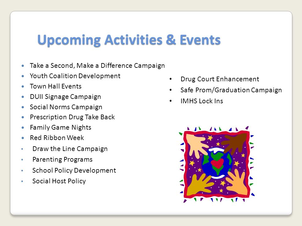Upcoming Activities & Events Upcoming Activities & Events Take a Second, Make a Difference Campaign Youth Coalition Development Town Hall Events DUII Signage Campaign Social Norms Campaign Prescription Drug Take Back Family Game Nights Red Ribbon Week Draw the Line Campaign Parenting Programs School Policy Development Social Host Policy Drug Court Enhancement Safe Prom/Graduation Campaign IMHS Lock Ins