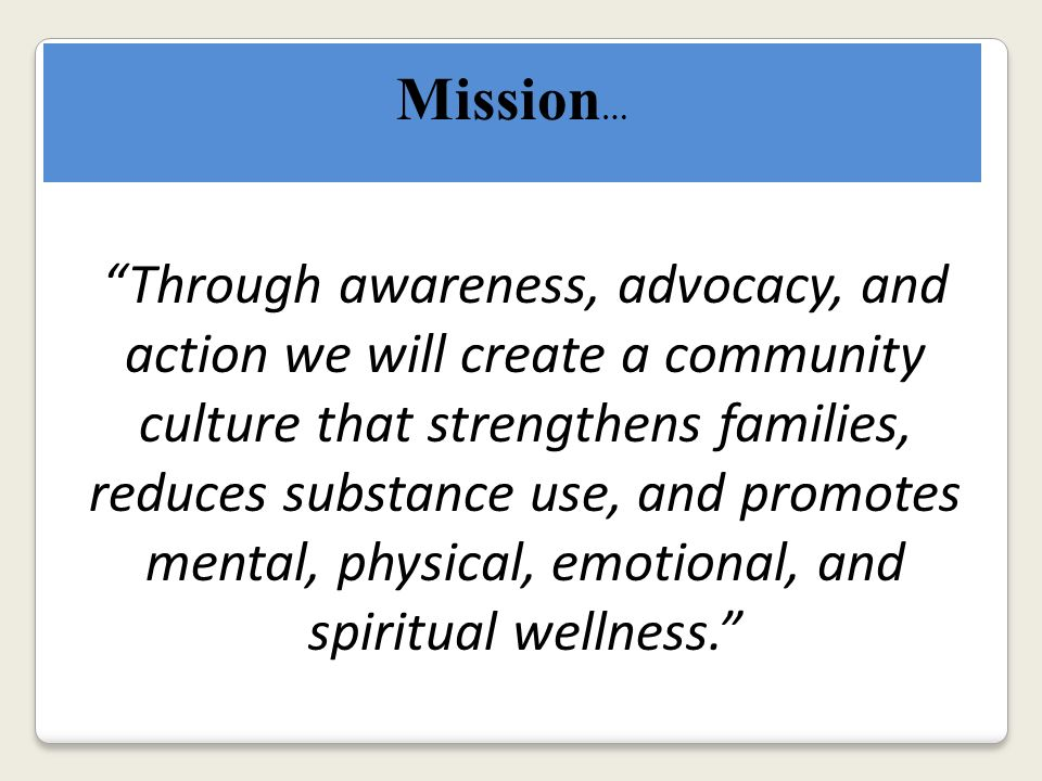 Mission … Through awareness, advocacy, and action we will create a community culture that strengthens families, reduces substance use, and promotes mental, physical, emotional, and spiritual wellness.