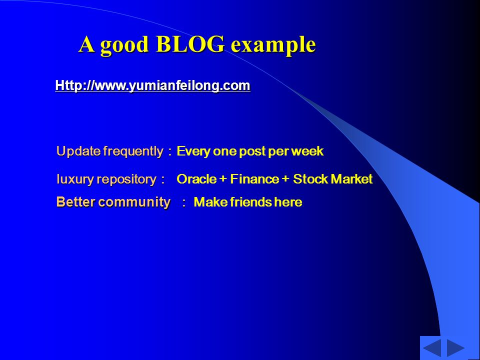 A good BLOG example Http://www.yumianfeilong.com Update frequently Update frequently Every one post per week luxury repository luxury repository Oracle + Finance + Stock Market Better community Better community Make friends here