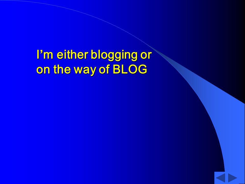 Im either blogging or on the way of BLOG