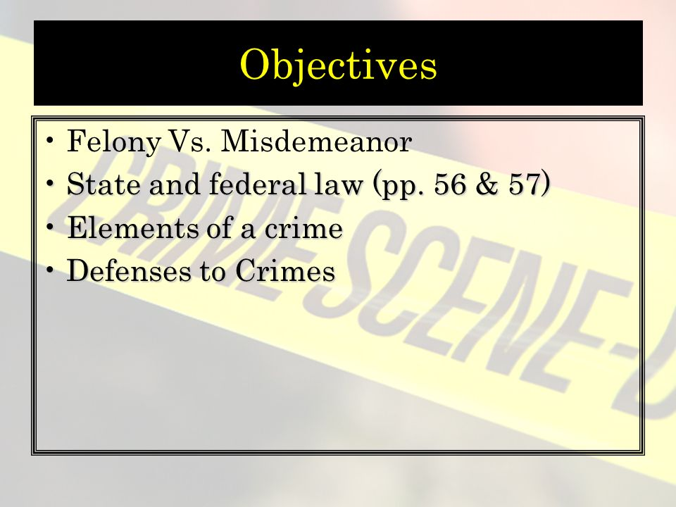 Objectives Felony Vs. Misdemeanor State and federal law (pp.