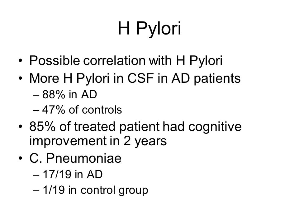 H Pylori Possible correlation with H Pylori More H Pylori in CSF in AD patients –88% in AD –47% of controls 85% of treated patient had cognitive improvement in 2 years C.