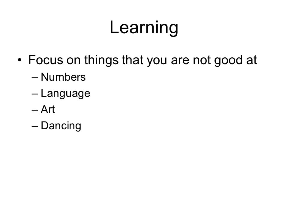 Learning Focus on things that you are not good at –Numbers –Language –Art –Dancing