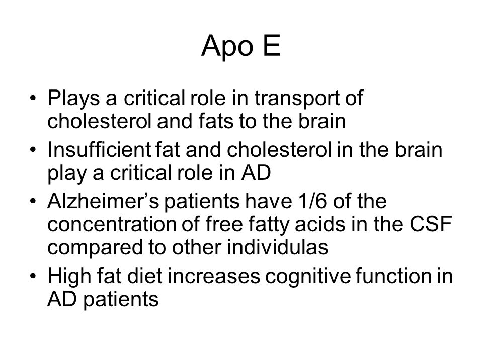 Apo E Plays a critical role in transport of cholesterol and fats to the brain Insufficient fat and cholesterol in the brain play a critical role in AD Alzheimers patients have 1/6 of the concentration of free fatty acids in the CSF compared to other individulas High fat diet increases cognitive function in AD patients