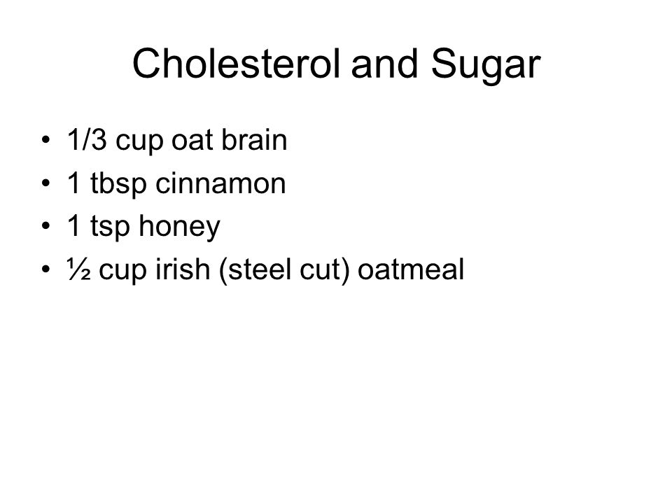Cholesterol and Sugar 1/3 cup oat brain 1 tbsp cinnamon 1 tsp honey ½ cup irish (steel cut) oatmeal