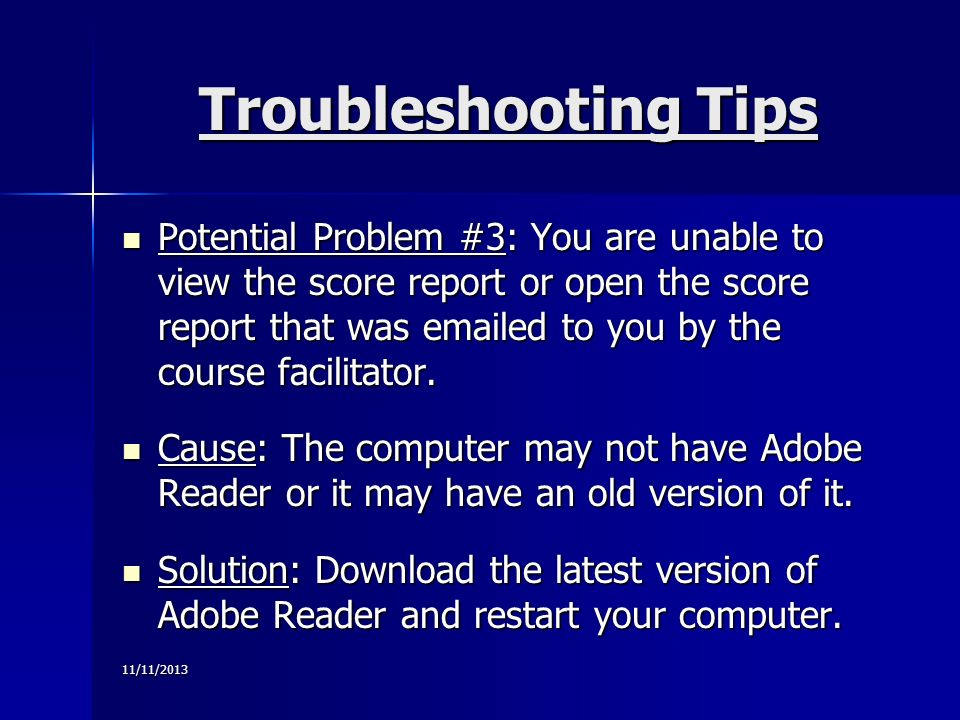 11/11/2013 Troubleshooting Tips Potential Problem #3: You are unable to view the score report or open the score report that was emailed to you by the course facilitator.