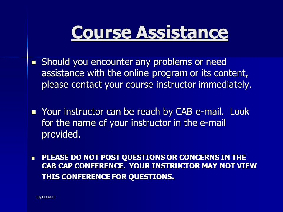 11/11/2013 Course Assistance Should you encounter any problems or need assistance with the online program or its content, please contact your course instructor immediately.