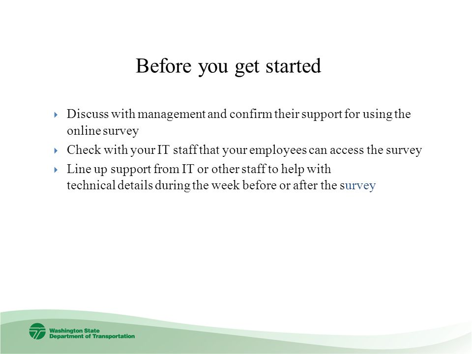 Before you get started Discuss with management and confirm their support for using the online survey Check with your IT staff that your employees can access the survey Line up support from IT or other staff to help with technical details during the week before or after the survey