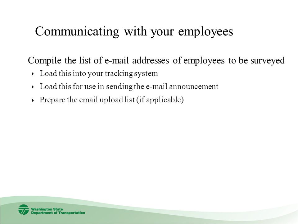 Communicating with your employees Compile the list of  addresses of employees to be surveyed Load this into your tracking system Load this for use in sending the  announcement Prepare the  upload list (if applicable)
