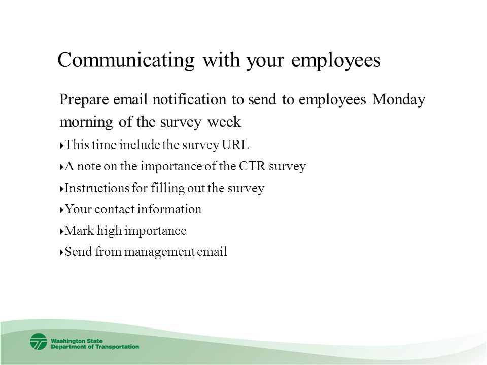 Prepare  notification to send to employees Monday morning of the survey week This time include the survey URL A note on the importance of the CTR survey Instructions for filling out the survey Your contact information Mark high importance Send from management
