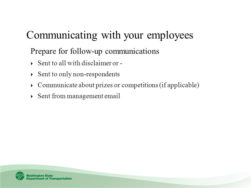 Communicating with your employees Prepare for follow-up communications Sent to all with disclaimer or - Sent to only non-respondents Communicate about prizes or competitions (if applicable) Sent from management