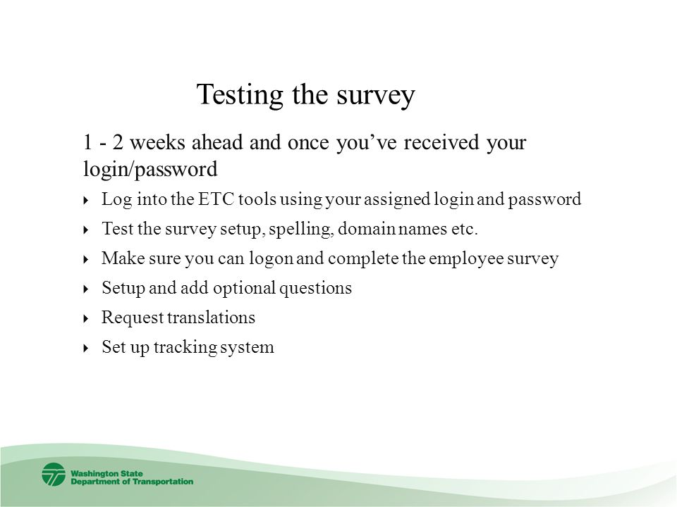 Testing the survey weeks ahead and once youve received your login/password Log into the ETC tools using your assigned login and password Test the survey setup, spelling, domain names etc.