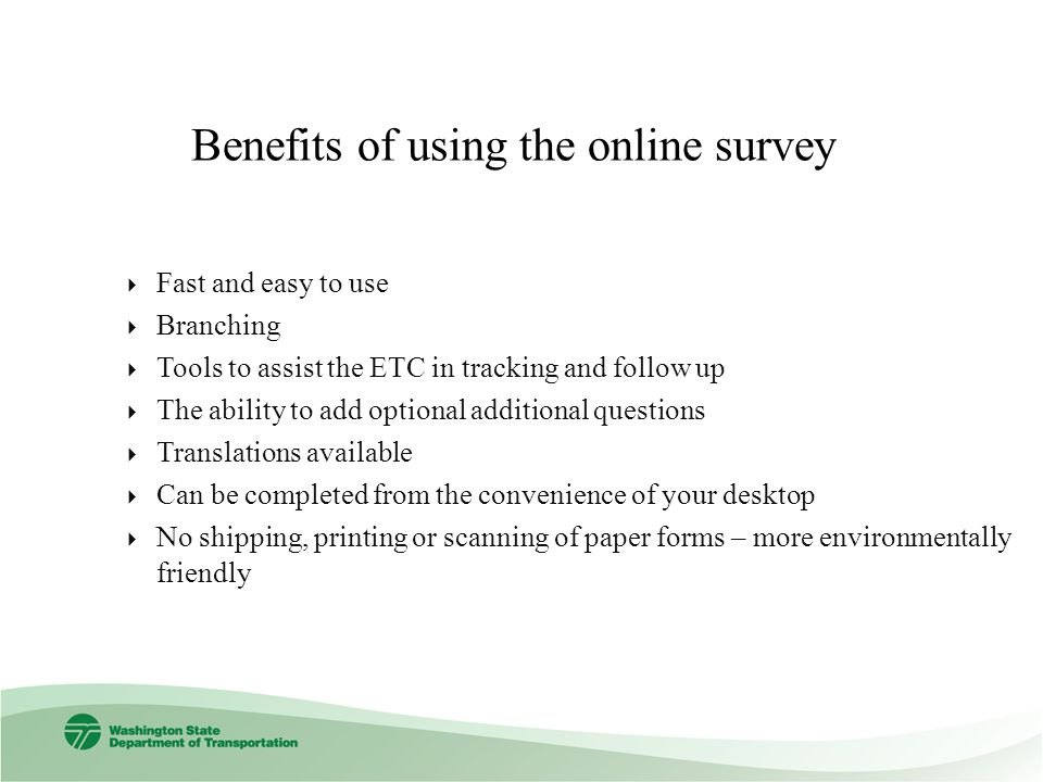 Benefits of using the online survey Fast and easy to use Branching Tools to assist the ETC in tracking and follow up The ability to add optional additional questions Translations available Can be completed from the convenience of your desktop No shipping, printing or scanning of paper forms – more environmentally friendly