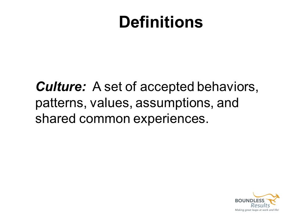 Culture: A set of accepted behaviors, patterns, values, assumptions, and shared common experiences.