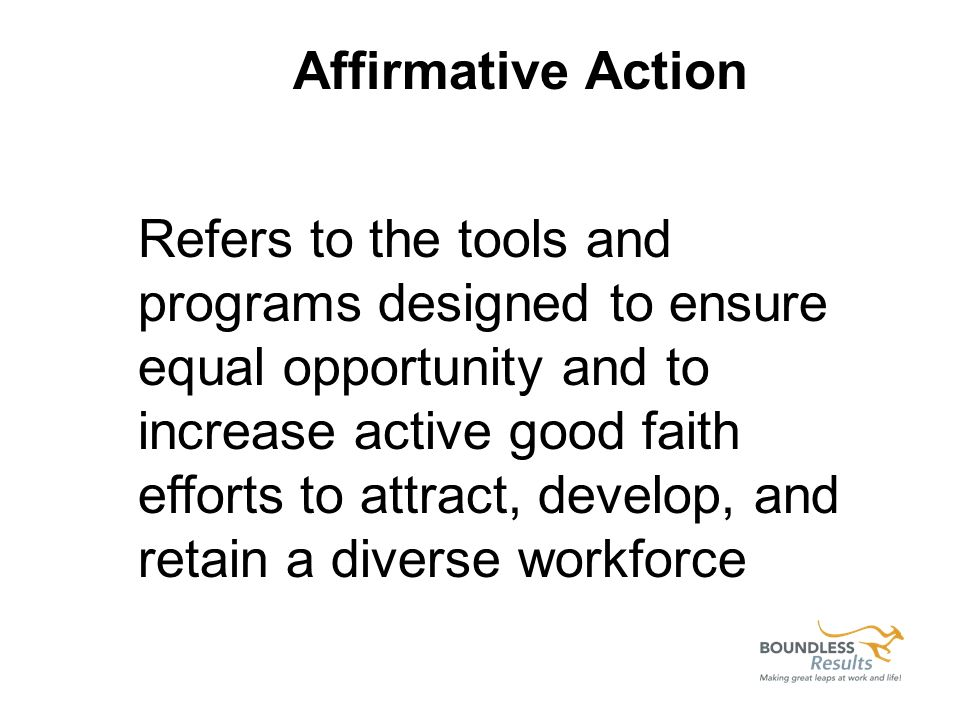 Refers to the tools and programs designed to ensure equal opportunity and to increase active good faith efforts to attract, develop, and retain a diverse workforce Affirmative Action