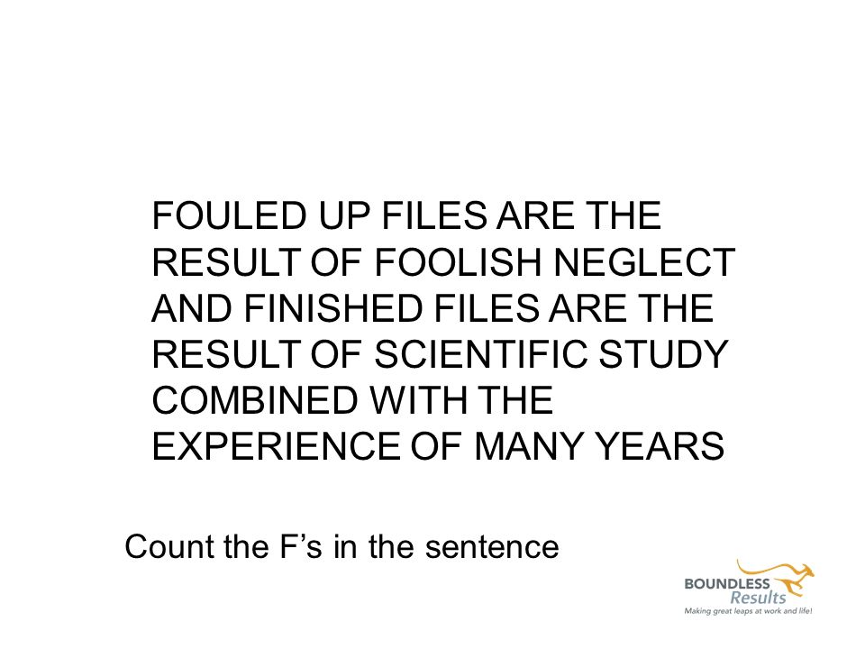 FOULED UP FILES ARE THE RESULT OF FOOLISH NEGLECT AND FINISHED FILES ARE THE RESULT OF SCIENTIFIC STUDY COMBINED WITH THE EXPERIENCE OF MANY YEARS Count the Fs in the sentence