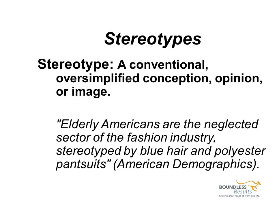 Stereotypes Stereotype: A conventional, oversimplified conception, opinion, or image.