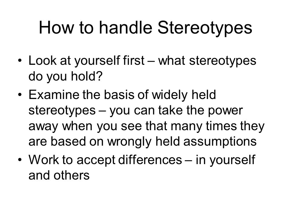 How to handle Stereotypes Look at yourself first – what stereotypes do you hold.