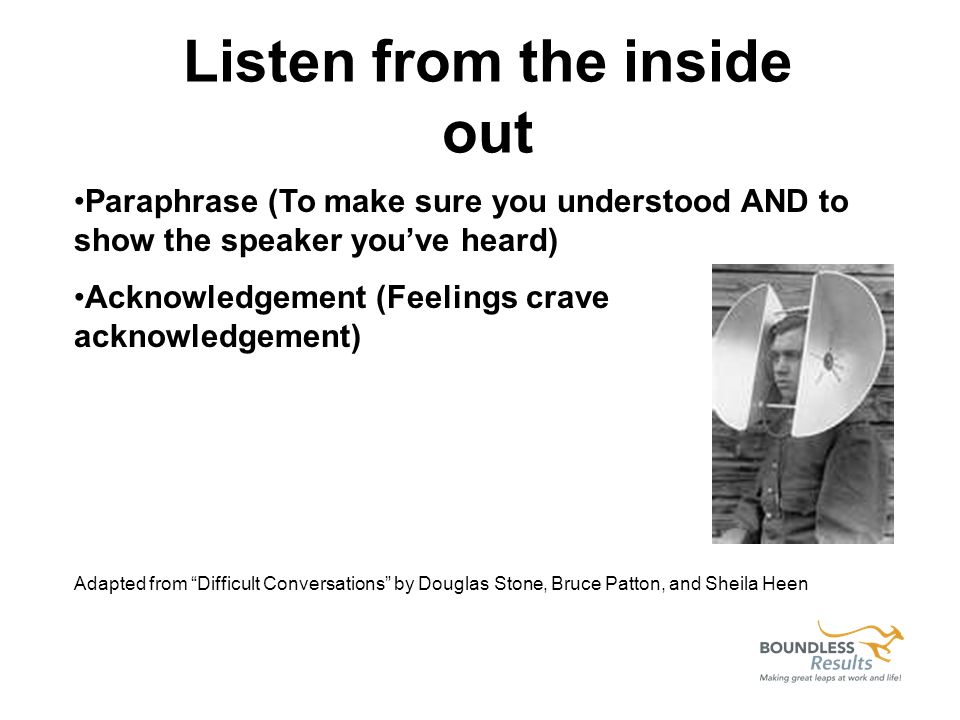 Listen from the inside out Paraphrase (To make sure you understood AND to show the speaker youve heard) Acknowledgement (Feelings crave acknowledgement) Adapted from Difficult Conversations by Douglas Stone, Bruce Patton, and Sheila Heen