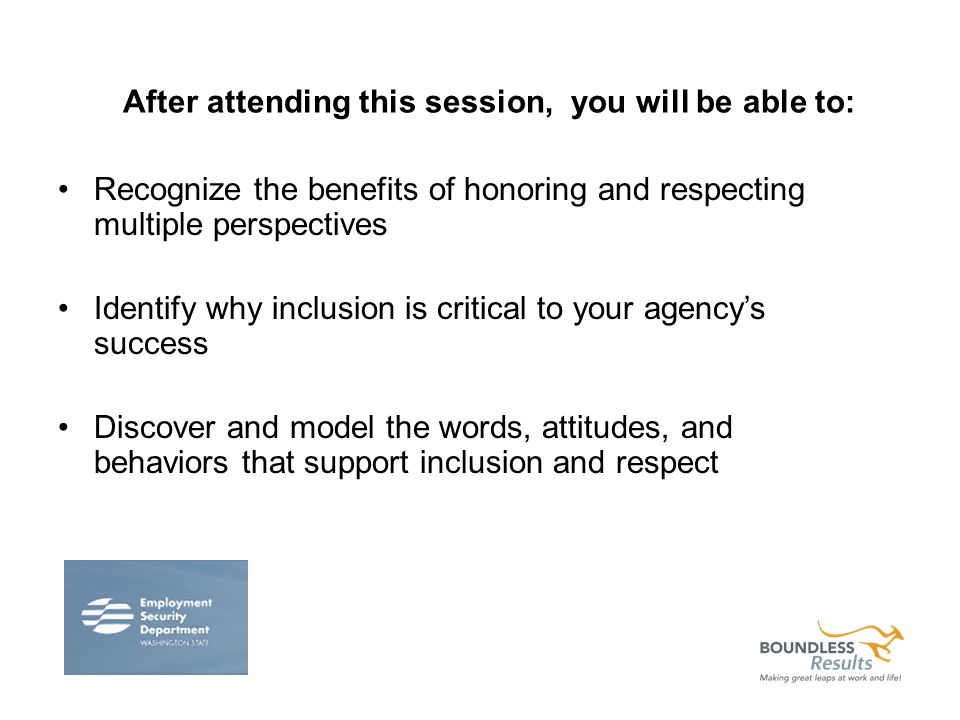 After attending this session, you will be able to: Recognize the benefits of honoring and respecting multiple perspectives Identify why inclusion is critical to your agencys success Discover and model the words, attitudes, and behaviors that support inclusion and respect
