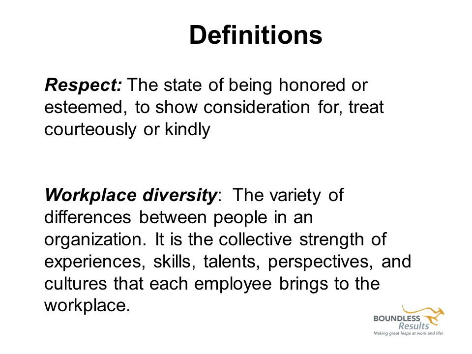 Respect: The state of being honored or esteemed, to show consideration for, treat courteously or kindly Workplace diversity: The variety of differences between people in an organization.