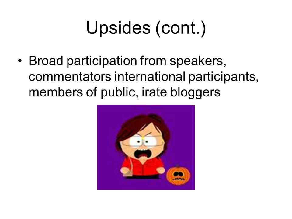 Upsides (cont.) Broad participation from speakers, commentators international participants, members of public, irate bloggers