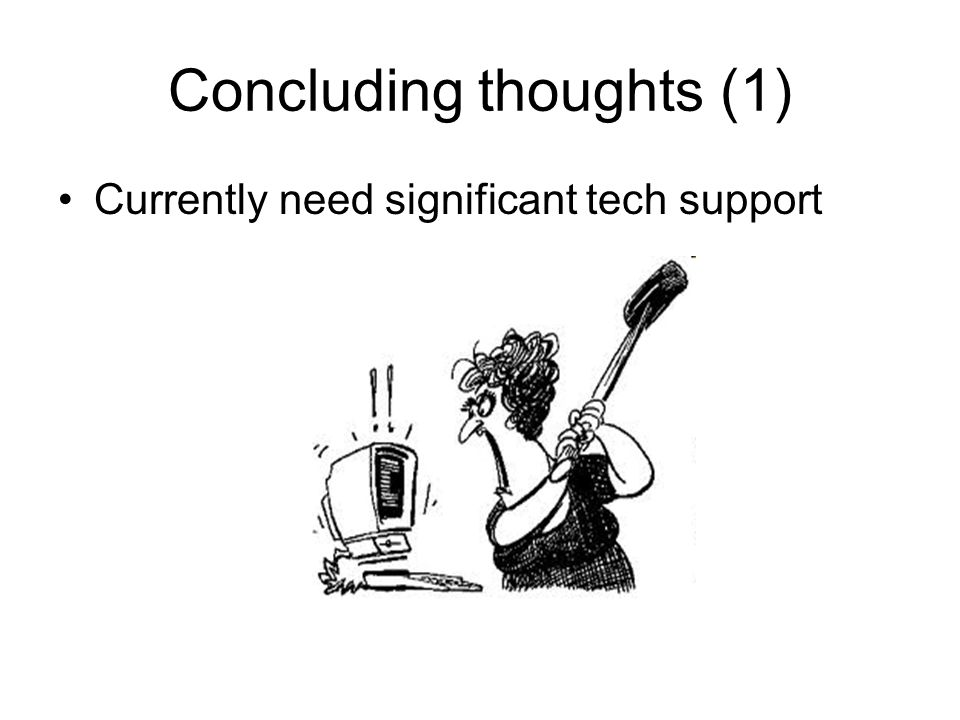 Concluding thoughts (1) Currently need significant tech support