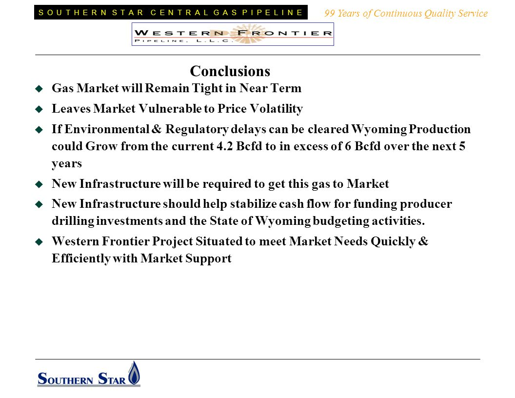 99 Years of Continuous Quality Service S O U T H E R N S T A R C E N T R A L G A S P I P E L I N E Conclusions Gas Market will Remain Tight in Near Term Leaves Market Vulnerable to Price Volatility If Environmental & Regulatory delays can be cleared Wyoming Production could Grow from the current 4.2 Bcfd to in excess of 6 Bcfd over the next 5 years New Infrastructure will be required to get this gas to Market New Infrastructure should help stabilize cash flow for funding producer drilling investments and the State of Wyoming budgeting activities.