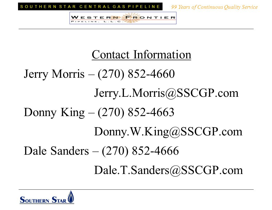 Contact Information Jerry Morris – (270) Donny King – (270) Dale Sanders – (270) Years of Continuous Quality Service S O U T H E R N S T A R C E N T R A L G A S P I P E L I N E