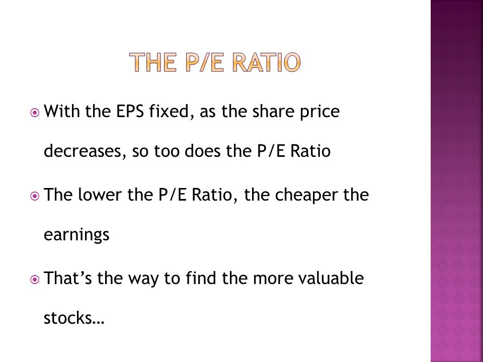 With the EPS fixed, as the share price decreases, so too does the P/E Ratio The lower the P/E Ratio, the cheaper the earnings Thats the way to find the more valuable stocks…