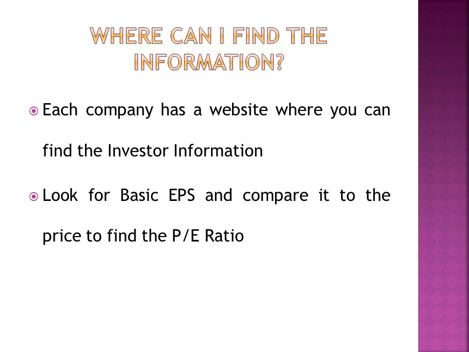 Each company has a website where you can find the Investor Information Look for Basic EPS and compare it to the price to find the P/E Ratio