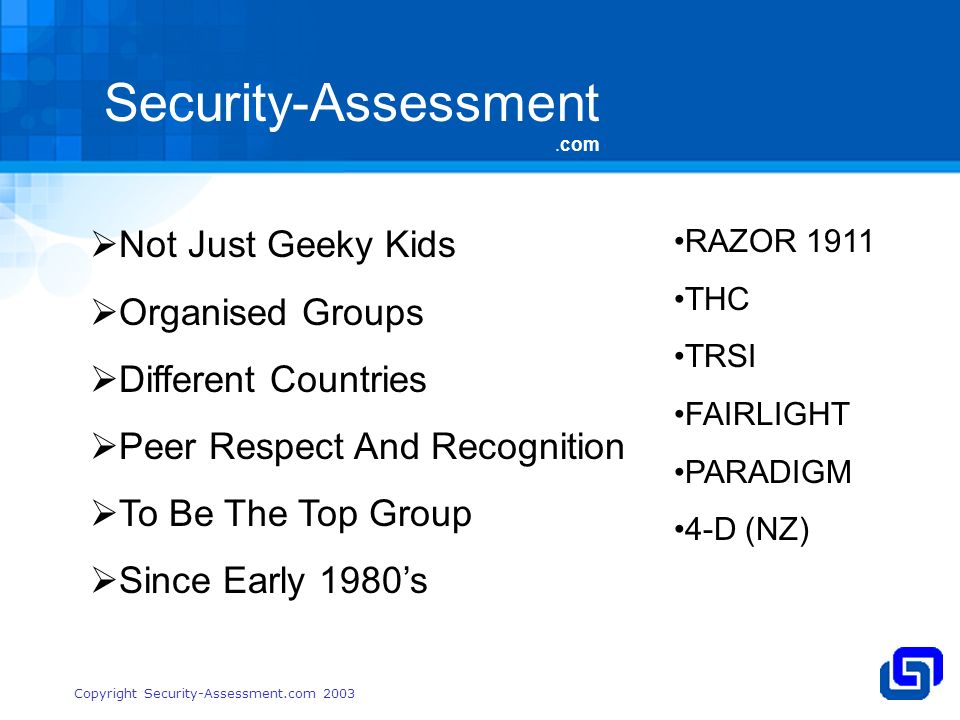 Security-Assessment.com Copyright Security-Assessment.com 2003 Not Just Geeky Kids Organised Groups Different Countries Peer Respect And Recognition To Be The Top Group Since Early 1980s RAZOR 1911 THC TRSI FAIRLIGHT PARADIGM 4-D (NZ)