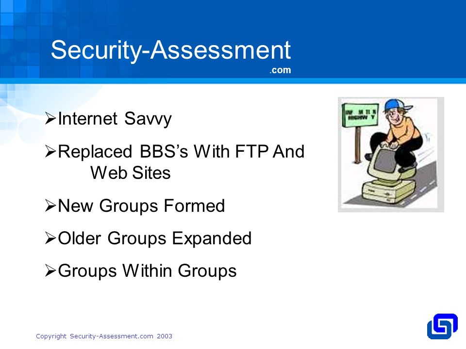 Security-Assessment.com Copyright Security-Assessment.com 2003 Internet Savvy Replaced BBSs With FTP And Web Sites New Groups Formed Older Groups Expanded Groups Within Groups