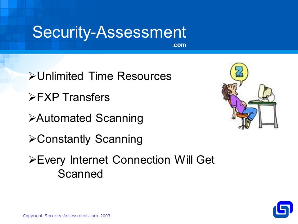Security-Assessment.com Copyright Security-Assessment.com 2003 Unlimited Time Resources FXP Transfers Automated Scanning Constantly Scanning Every Internet Connection Will Get Scanned